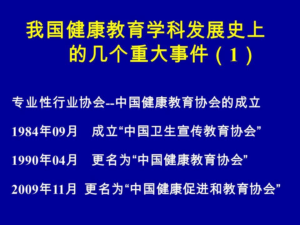 我国健康教育学科发展史上 的几个重大事件( 1 ) 专业性行业协会 -- 中国健康教育协会的成立 1984 年 09 月 成立 中国卫生宣传教育协会 1990 年 04 月 更名为 中国健康教育协会 2009 年 11 月 更名为 中国健康促进和教育协会