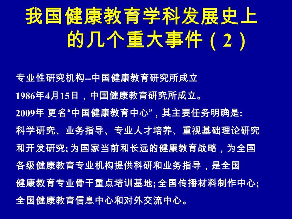 我国健康教育学科发展史上 的几个重大事件( 2 ) 专业性研究机构 -- 中国健康教育研究所成立 1986 年 4 月 15 日,中国健康教育研究所成立。 2009 年 更名 中国健康教育中心 ,其主要任务明确是 : 科学研究、业务指导、专业人才培养、重视基础理论研究 和开发研究 ; 为国家当前和长远的健康教育战略,为全国 各级健康教育专业机构提供科研和业务指导,是全国 健康教育专业骨干重点培训基地 ; 全国传播材料制作中心 ; 全国健康教育信息中心和对外交流中心。