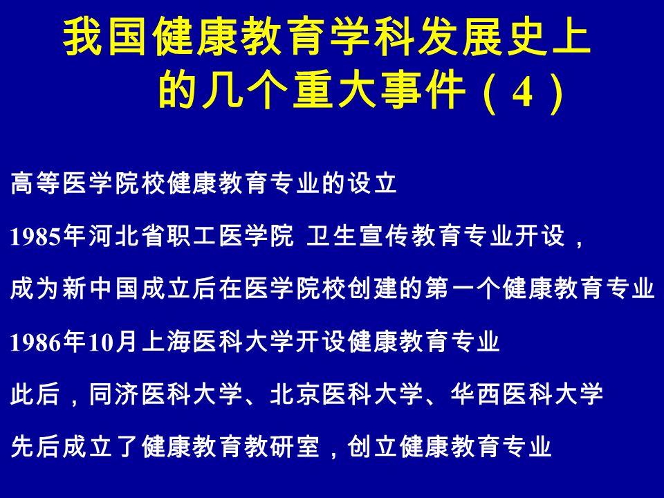 我国健康教育学科发展史上 的几个重大事件( 4 ) 高等医学院校健康教育专业的设立 1985 年河北省职工医学院 卫生宣传教育专业开设, 成为新中国成立后在医学院校创建的第一个健康教育专业 1986 年 10 月上海医科大学开设健康教育专业 此后,同济医科大学、北京医科大学、华西医科大学 先后成立了健康教育教研室,创立健康教育专业
