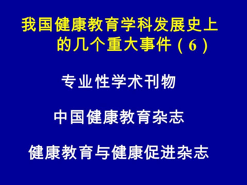 我国健康教育学科发展史上 的几个重大事件( 6 ) 专业性学术刊物 中国健康教育杂志 健康教育与健康促进杂志