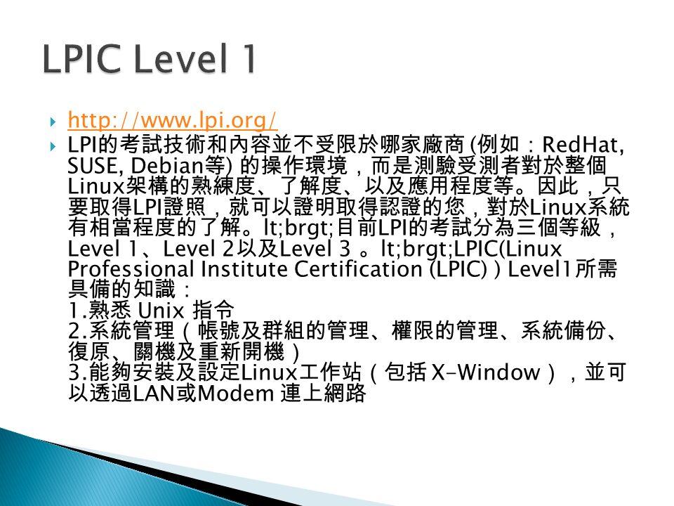  http://www.lpi.org/ http://www.lpi.org/  LPI 的考試技術和內容並不受限於哪家廠商 ( 例如: RedHat, SUSE, Debian 等 ) 的操作環境,而是測驗受測者對於整個 Linux 架構的熟練度、了解度、以及應用程度等。因此,只 要取得 LPI 證照,就可以證明取得認證的您,對於 Linux 系統 有相當程度的了解。 lt;brgt; 目前 LPI 的考試分為三個等級, Level 1 、 Level 2 以及 Level 3 。 lt;brgt;LPIC(Linux Professional Institute Certification (LPIC) ) Level1 所需 具備的知識: 1.