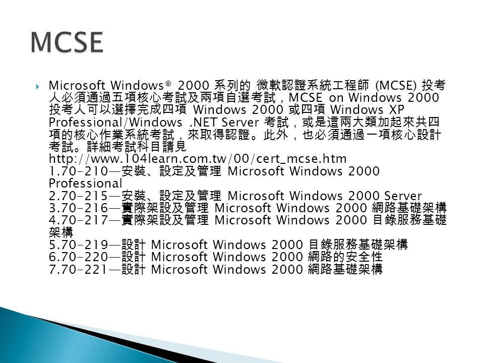  Microsoft Windows® 2000 系列的 微軟認證系統工程師 (MCSE) 投考 人必須通過五項核心考試及兩項自選考試, MCSE on Windows 2000 投考人可以選擇完成四項 Windows 2000 或四項 Windows XP Professional/Windows.NET Server 考試,或是這兩大類加起來共四 項的核心作業系統考試,來取得認證。此外,也必須通過一項核心設計 考試。詳細考試科目請見 http://www.104learn.com.tw/00/cert_mcse.htm 1.70-210— 安裝、設定及管理 Microsoft Windows 2000 Professional 2.70-215— 安裝、設定及管理 Microsoft Windows 2000 Server 3.70-216— 實際架設及管理 Microsoft Windows 2000 網路基礎架構 4.70-217— 實際架設及管理 Microsoft Windows 2000 目錄服務基礎 架構 5.70-219— 設計 Microsoft Windows 2000 目錄服務基礎架構 6.70-220— 設計 Microsoft Windows 2000 網路的安全性 7.70-221— 設計 Microsoft Windows 2000 網路基礎架構