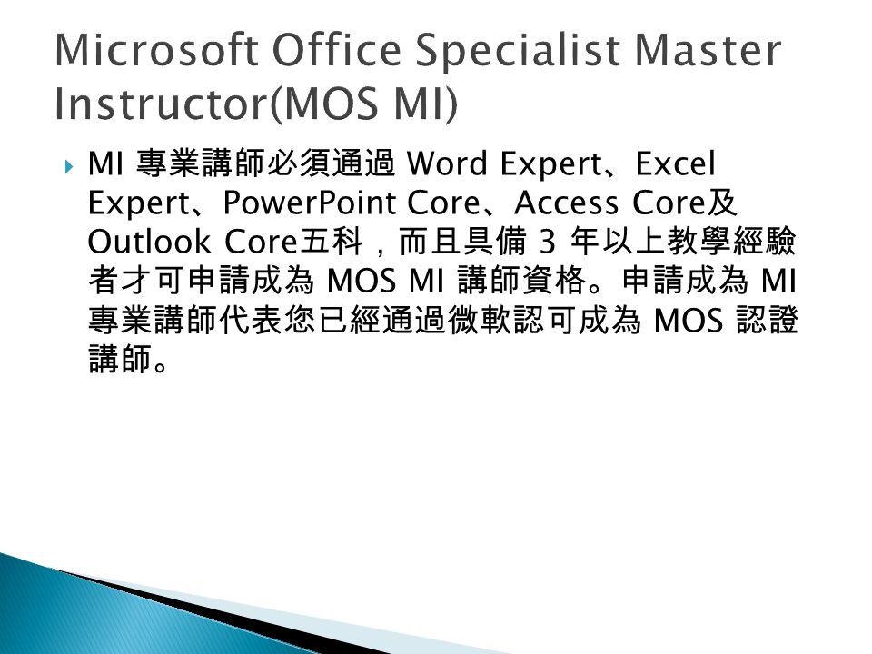  MI 專業講師必須通過 Word Expert 、 Excel Expert 、 PowerPoint Core 、 Access Core 及 Outlook Core 五科,而且具備 3 年以上教學經驗 者才可申請成為 MOS MI 講師資格。申請成為 MI 專業講師代表您已經通過微軟認可成為 MOS 認證 講師。