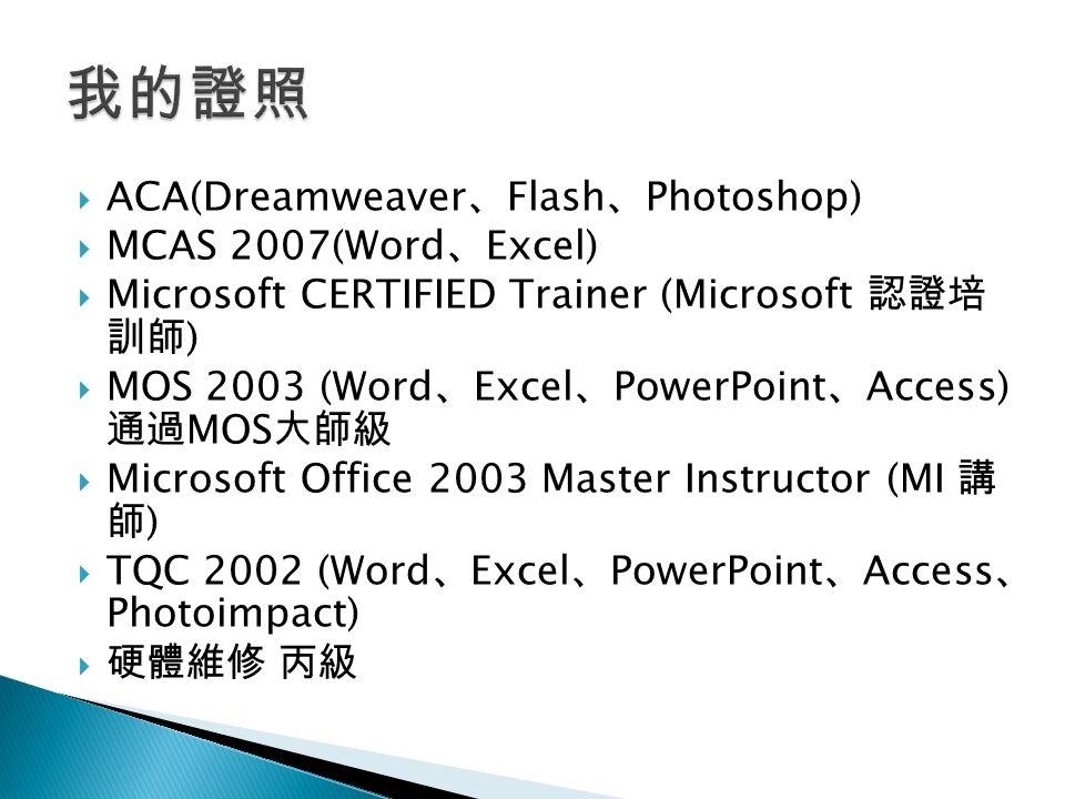 ACA(Dreamweaver 、 Flash 、 Photoshop)  MCAS 2007(Word 、 Excel)  Microsoft CERTIFIED Trainer (Microsoft 認證培 訓師 )  MOS 2003 (Word 、 Excel 、 PowerPoint 、 Access) 通過 MOS 大師級  Microsoft Office 2003 Master Instructor (MI 講 師 )  TQC 2002 (Word 、 Excel 、 PowerPoint 、 Access 、 Photoimpact)  硬體維修 丙級