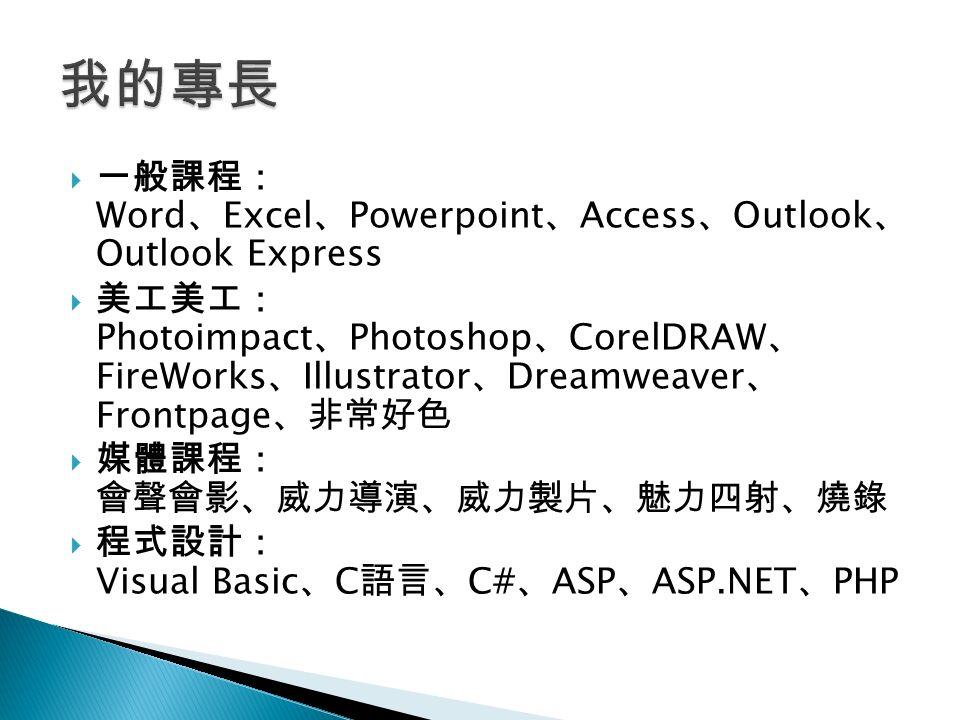  一般課程: Word 、 Excel 、 Powerpoint 、 Access 、 Outlook 、 Outlook Express  美工美工: Photoimpact 、 Photoshop 、 CorelDRAW 、 FireWorks 、 Illustrator 、 Dreamweaver 、 Frontpage 、非常好色  媒體課程: 會聲會影、威力導演、威力製片、魅力四射、燒錄  程式設計: Visual Basic 、 C 語言、 C# 、 ASP 、 ASP.NET 、 PHP