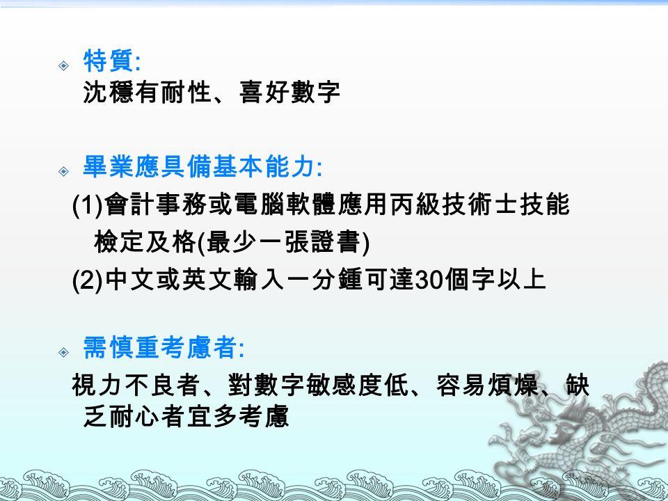  特質 : 沈穩有耐性、喜好數字  畢業應具備基本能力 : (1) 會計事務或電腦軟體應用丙級技術士技能 檢定及格 ( 最少一張證書 ) (2) 中文或英文輸入一分鍾可達 30 個字以上  需慎重考慮者 : 視力不良者、對數字敏感度低、容易煩燥、缺 乏耐心者宜多考慮