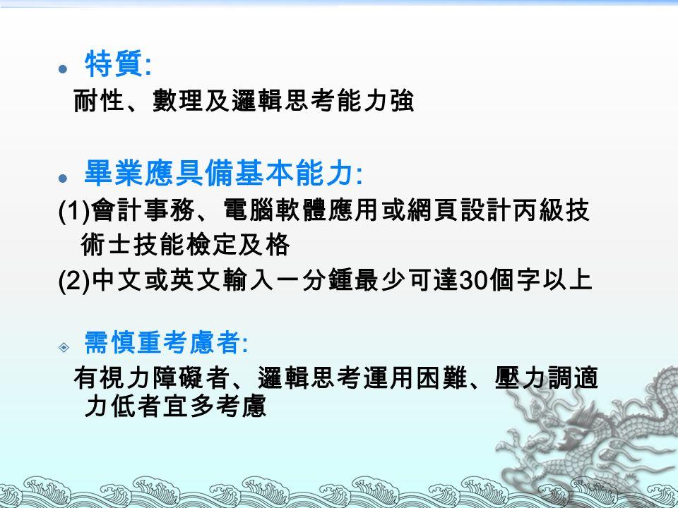 特質 : 耐性、數理及邏輯思考能力強 畢業應具備基本能力 : (1) 會計事務、電腦軟體應用或網頁設計丙級技 術士技能檢定及格 (2) 中文或英文輸入一分鍾最少可達 30 個字以上  需慎重考慮者 : 有視力障礙者、邏輯思考運用困難、壓力調適 力低者宜多考慮