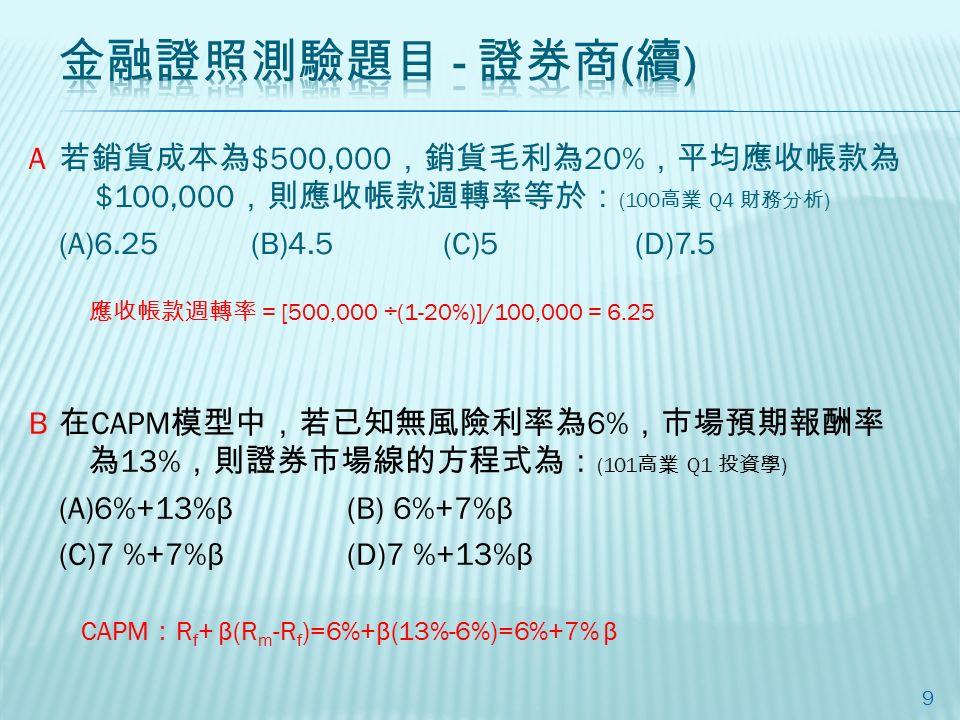 若銷貨成本為 $500,000 ,銷貨毛利為 20% ,平均應收帳款為 $100,000 ,則應收帳款週轉率等於: (100 高業 Q4 財務分析 ) (A)6.25(B)4.5(C)5(D)7.5 9 在 CAPM 模型中,若已知無風險利率為 6% ,市場預期報酬率 為 13% ,則證券市場線的方程式為: (101 高業 Q1 投資學 ) (A)6%+13%β(B) 6%+7%β (C)7 %+7%β (D)7 %+13%β A B 應收帳款週轉率= [500,000 ÷(1-20%)]/100,000 = 6.25 CAPM : R f + β(R m -R f )=6%+β(13%-6%)=6%+7% β