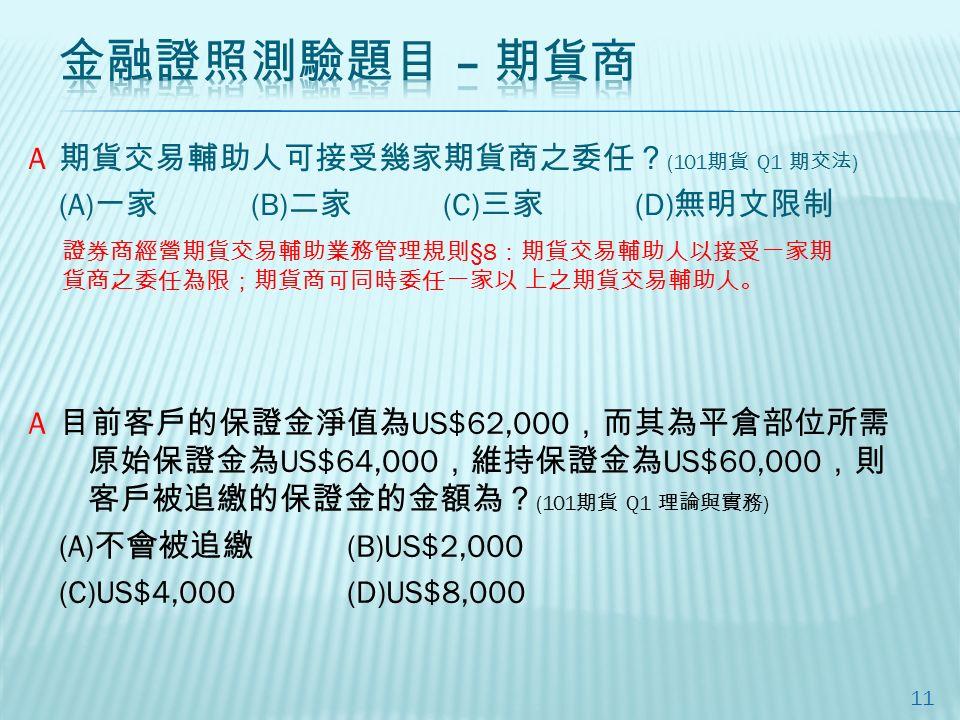 期貨交易輔助人可接受幾家期貨商之委任? (101 期貨 Q1 期交法 ) (A) 一家 (B) 二家 (C) 三家 (D) 無明文限制 11 目前客戶的保證金淨值為 US$62,000 ,而其為平倉部位所需 原始保證金為 US$64,000 ,維持保證金為 US$60,000 ,則 客戶被追繳的保證金的金額為? (101 期貨 Q1 理論與實務 ) (A) 不會被追繳 (B)US$2,000 (C)US$4,000(D)US$8,000 A A 證券商經營期貨交易輔助業務管理規則 §8 :期貨交易輔助人以接受一家期 貨商之委任為限;期貨商可同時委任一家以 上之期貨交易輔助人。