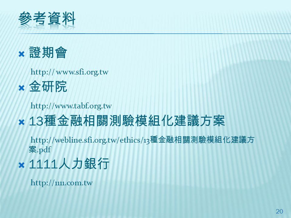  證期會 http:// www.sfi.org.tw  金研院 http://www.tabf.org.tw  13 種金融相關測驗模組化建議方案 http://webline.sfi.org.tw/ethics/13 種金融相關測驗模組化建議方 案.pdf  1111 人力銀行 http://1111.com.tw 20