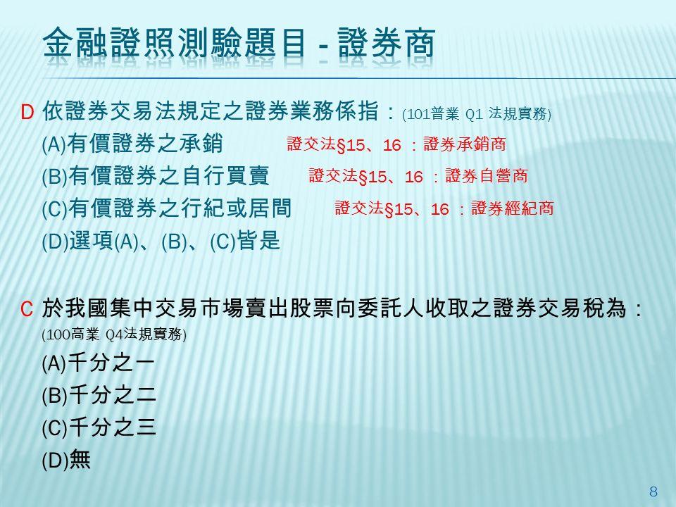 依證券交易法規定之證券業務係指: (101 普業 Q1 法規實務 ) (A) 有價證券之承銷 (B) 有價證券之自行買賣 (C) 有價證券之行紀或居間 (D) 選項 (A) 、 (B) 、 (C) 皆是 8 證交法 §15 、 16 :證券承銷商 證交法 §15 、 16 :證券自營商 證交法 §15 、 16 :證券經紀商 於我國集中交易市場賣出股票向委託人收取之證券交易稅為: (100 高業 Q4 法規實務 ) (A) 千分之一 (B) 千分之二 (C) 千分之三 (D) 無 D C