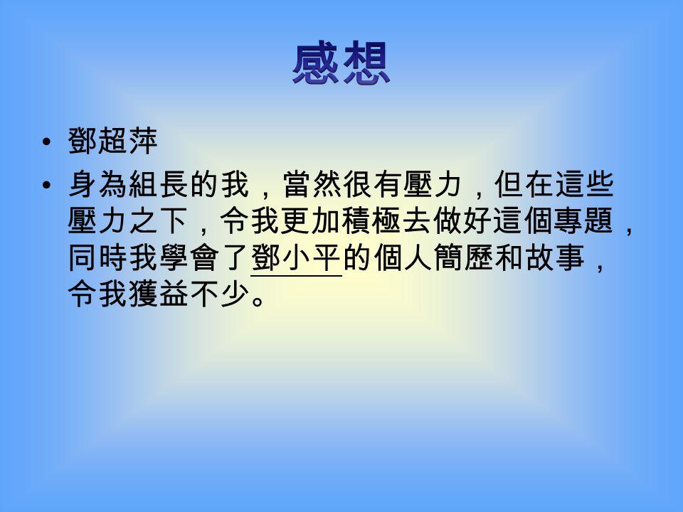「我是中國人民的兒子, 我深情地愛著我的祖國和人 民!」中國改革總設計師鄧小平在接受外國媒體採訪 時動情地如是說。 做完這個專題研習,我們對鄧小平佩服得五體投地! 他非凡的智慧和意志,為中國的改革開放定下了目標, 他所推行的政策,影響中國十一億人口。 沒有鄧小平,就沒有我國今天經濟起飛的景象,我 們更沒法看到奧林匹克運動會和世界博覽會在我國舉 行,就是他,為我國的經濟奠定穩固的基礎。 鄧小平生前希望香港回歸時來這裏看一看,可是最 後終不能成行,是他的遺憾,也是香港人的遺憾!