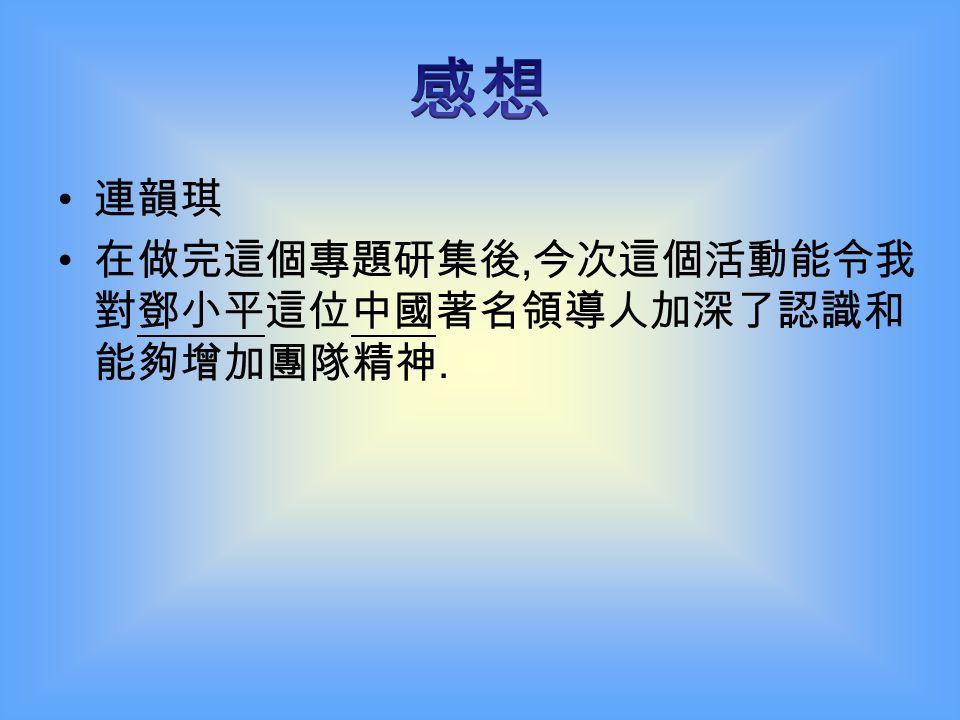 李進銘 我十分感謝香港教育學院校友會舉辦這次 「錦繡中華 — 專題研習報告比賽」, 令我加深 了對中國領導人鄧小平的生平和政績的認識。 希望下次可以繼續參加專題研習報比賽。