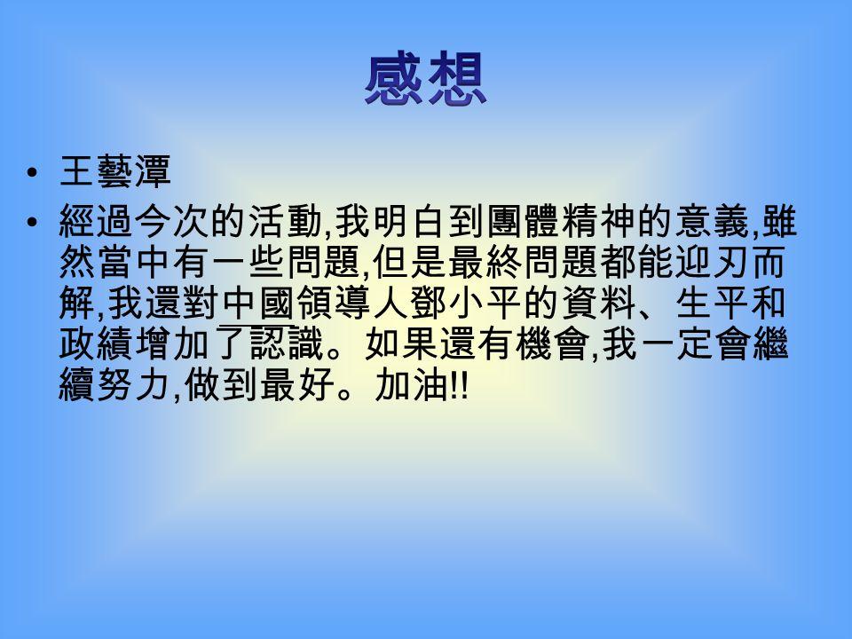 陳妍杏 這次專題研習, 我了解鄧小平的生平事跡、 政績和他的詳細資料。下一次, 我一定會全 力以赴, 做到最好 !!!