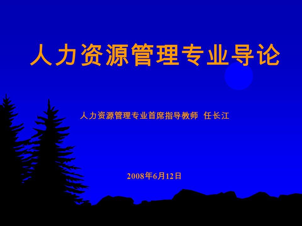 人力资源管理专业导论 人力资源管理专业首席指导教师 任长江 2008 年 6 月 12 日