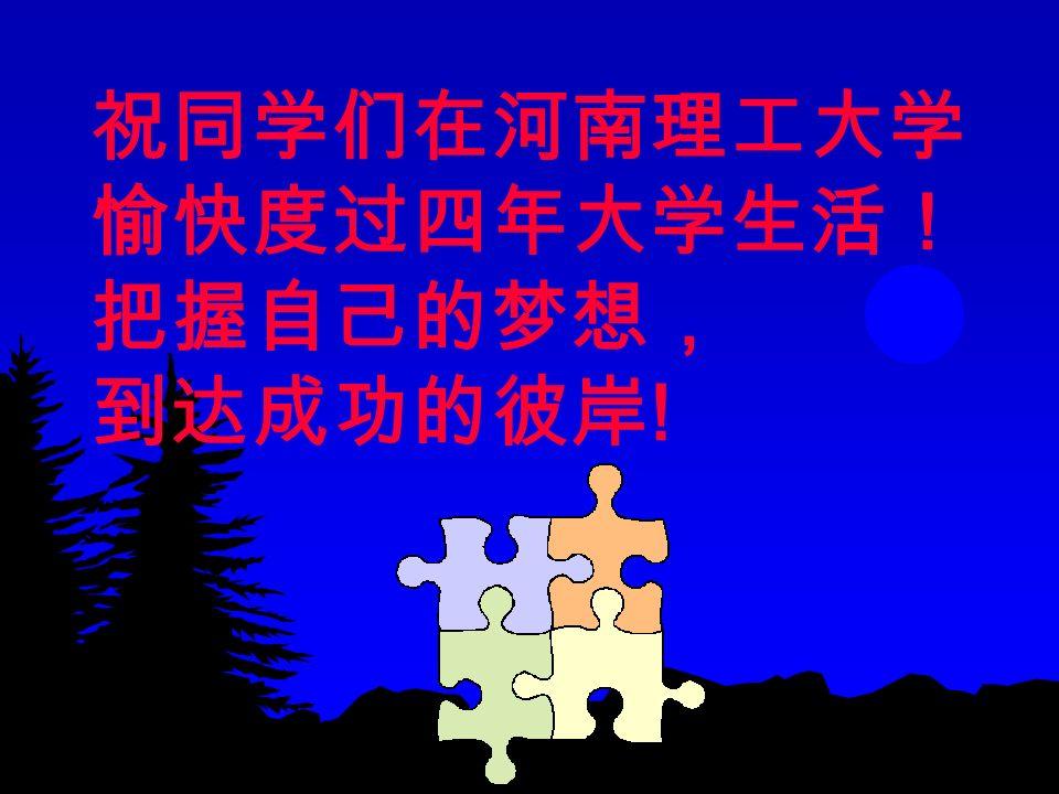 祝同学们在河南理工大学 愉快度过四年大学生活! 把握自己的梦想, 到达成功的彼岸 !