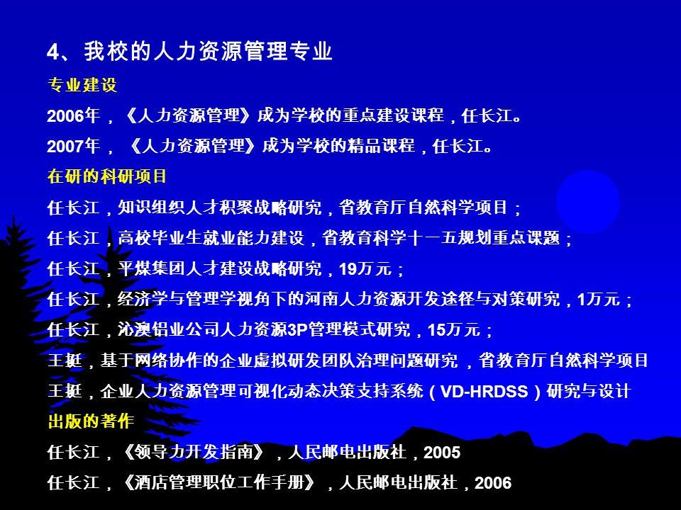4 、我校的人力资源管理专业 专业建设 2006 年,《人力资源管理》成为学校的重点建设课程,任长江。 2007 年, 《人力资源管理》成为学校的精品课程,任长江。 在研的科研项目 任长江,知识组织人才积聚战略研究,省教育厅自然科学项目; 任长江,高校毕业生就业能力建设,省教育科学十一五规划重点课题; 任长江,平煤集团人才建设战略研究, 19 万元; 任长江,经济学与管理学视角下的河南人力资源开发途径与对策研究, 1 万元; 任长江,沁澳铝业公司人力资源 3P 管理模式研究, 15 万元; 王挺,基于网络协作的企业虚拟研发团队治理问题研究 ,省教育厅自然科学项目 王挺,企业人力资源管理可视化动态决策支持系统( VD-HRDSS )研究与设计 出版的著作 任长江,《领导力开发指南》,人民邮电出版社, 2005 任长江,《酒店管理职位工作手册》,人民邮电出版社, 2006