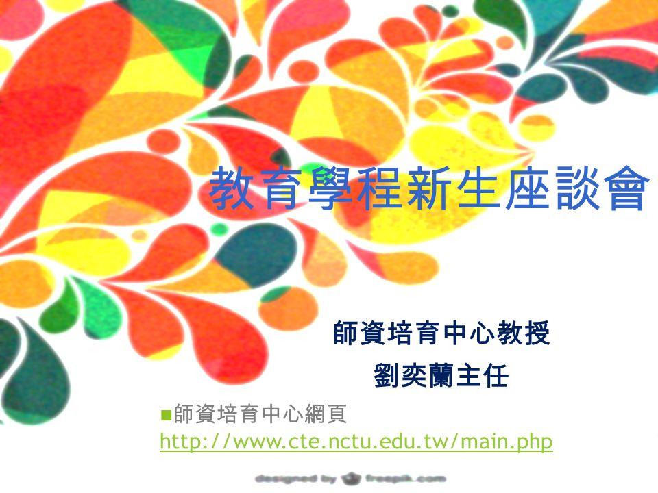 師資培育中心教授 劉奕蘭主任 師資培育中心網頁 http://www.cte.nctu.edu.tw/main.php http://www.cte.nctu.edu.tw/main.php 教育學程新生座談會