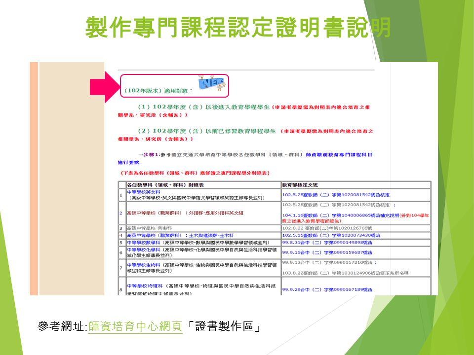 製作專門課程認定證明書說明 參考網址 : 師資培育中心網頁「證書製作區」 師資培育中心網頁