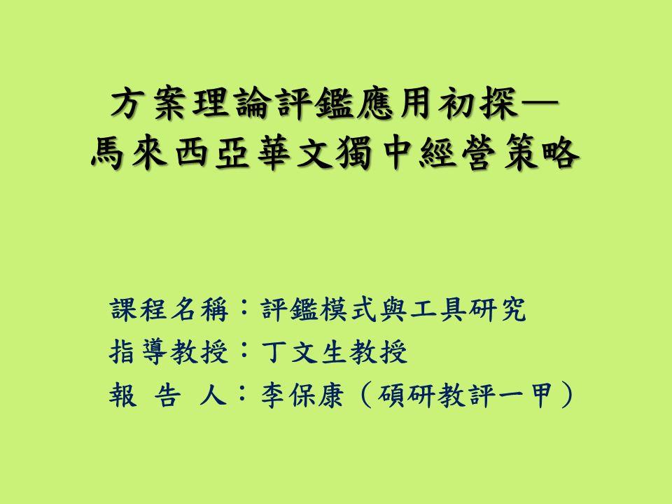 課程名稱:評鑑模式與工具研究 指導教授:丁文生教授 報 告 人:李保康(碩研教評一甲) 方案理論評鑑應用初探— 馬來西亞華文獨中經營策略