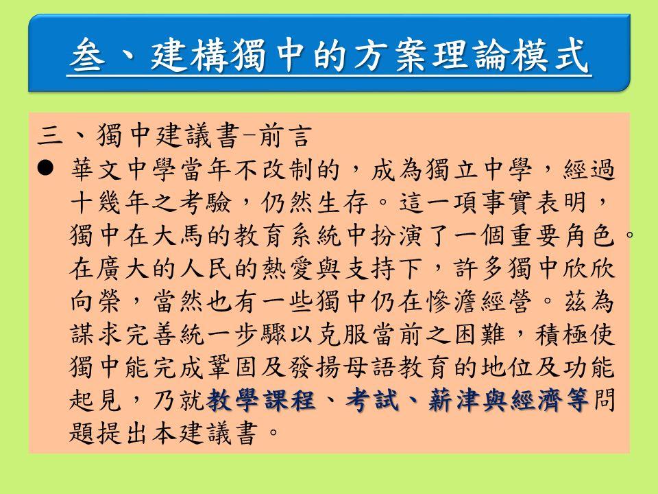 叁、建構獨中的方案理論模式叁、建構獨中的方案理論模式 三、獨中建議書-前言 教學課程考試、薪津與經濟等 華文中學當年不改制的,成為獨立中學,經過 十幾年之考驗,仍然生存。這一項事實表明, 獨中在大馬的教育系統中扮演了一個重要角色。 在廣大的人民的熱愛與支持下,許多獨中欣欣 向榮,當然也有一些獨中仍在慘澹經營。茲為 謀求完善統一步驟以克服當前之困難,積極使 獨中能完成鞏固及發揚母語教育的地位及功能 起見,乃就教學課程、考試、薪津與經濟等問 題提出本建議書。
