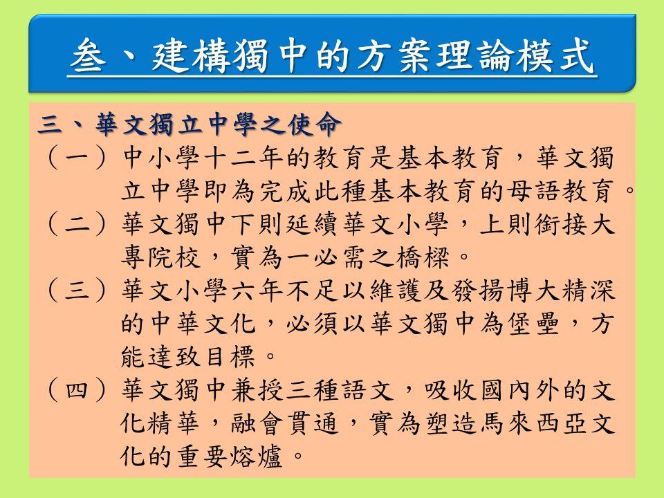 叁、建構獨中的方案理論模式叁、建構獨中的方案理論模式 三、華文獨立中學之使命 (一)中小學十二年的教育是基本教育,華文獨 立中學即為完成此種基本教育的母語教育。 (二)華文獨中下則延續華文小學,上則銜接大 專院校,實為一必需之橋樑。 (三)華文小學六年不足以維護及發揚博大精深 的中華文化,必須以華文獨中為堡壘,方 能達致目標。 (四)華文獨中兼授三種語文,吸收國內外的文 化精華,融會貫通,實為塑造馬來西亞文 化的重要熔爐。