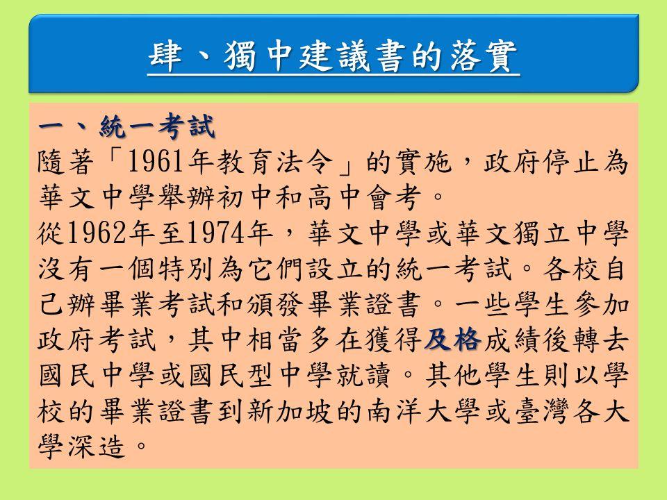 肆、獨中建議書的落實肆、獨中建議書的落實 一、統一考試 隨著「1961年教育法令」的實施,政府停止為 華文中學舉辦初中和高中會考。 及格 從1962年至1974年,華文中學或華文獨立中學 沒有一個特別為它們設立的統一考試。各校自 己辦畢業考試和頒發畢業證書。一些學生參加 政府考試,其中相當多在獲得及格成績後轉去 國民中學或國民型中學就讀。其他學生則以學 校的畢業證書到新加坡的南洋大學或臺灣各大 學深造。