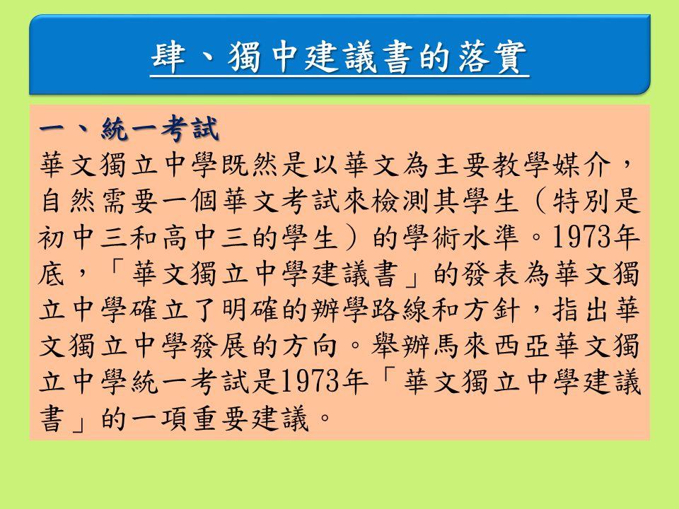 肆、獨中建議書的落實肆、獨中建議書的落實 一、統一考試 華文獨立中學既然是以華文為主要教學媒介, 自然需要一個華文考試來檢測其學生(特別是 初中三和高中三的學生)的學術水準。1973年 底,「華文獨立中學建議書」的發表為華文獨 立中學確立了明確的辦學路線和方針,指出華 文獨立中學發展的方向。舉辦馬來西亞華文獨 立中學統一考試是1973年「華文獨立中學建議 書」的一項重要建議。