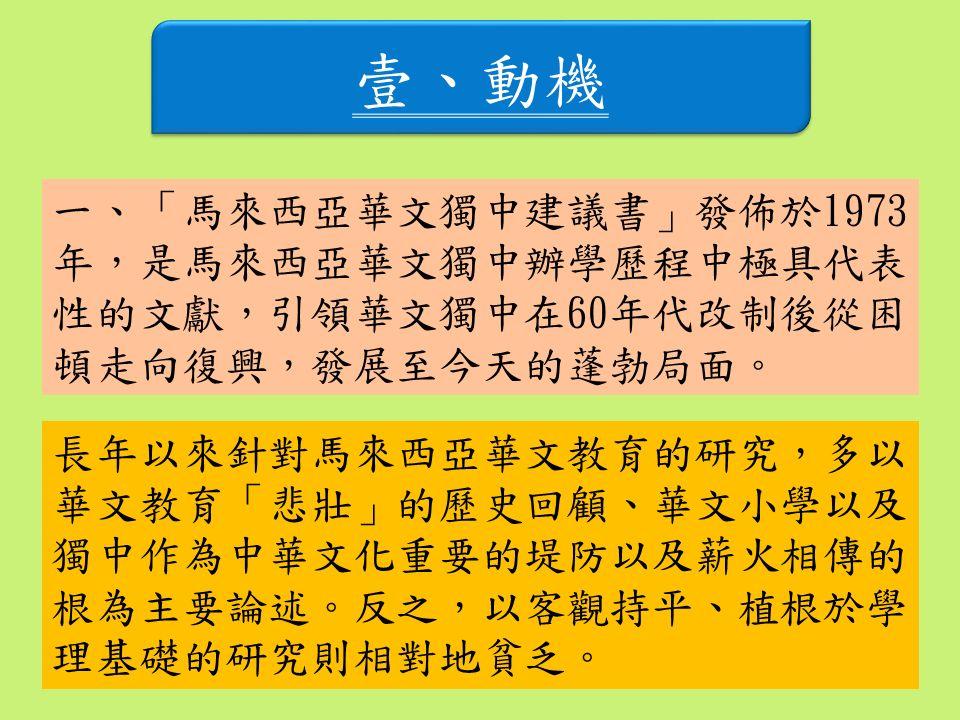壹、動機 一、「馬來西亞華文獨中建議書」發佈於1973 年,是馬來西亞華文獨中辦學歷程中極具代表 性的文獻,引領華文獨中在60年代改制後從困 頓走向復興,發展至今天的蓬勃局面。 長年以來針對馬來西亞華文教育的研究,多以 華文教育「悲壯」的歷史回顧、華文小學以及 獨中作為中華文化重要的堤防以及薪火相傳的 根為主要論述。反之,以客觀持平、植根於學 理基礎的研究則相對地貧乏。
