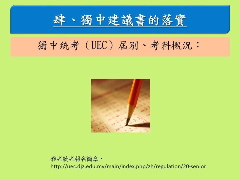 肆、獨中建議書的落實肆、獨中建議書的落實 獨中統考(UEC)屆別、考科概況: 參考統考報名簡章: http://uec.djz.edu.my/main/index.php/zh/regulation/20-senior