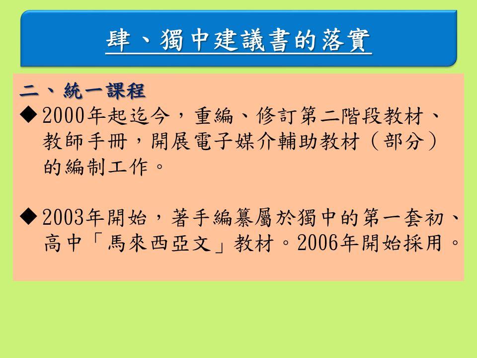 肆、獨中建議書的落實肆、獨中建議書的落實 二、統一課程  2000年起迄今,重編、修訂第二階段教材、 教師手冊,開展電子媒介輔助教材(部分) 的編制工作。  2003年開始,著手編纂屬於獨中的第一套初、 高中「馬來西亞文」教材。2006年開始採用。
