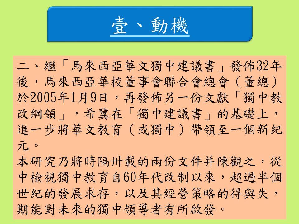 壹、動機 二、繼「馬來西亞華文獨中建議書」發佈32年 後,馬來西亞華校董事會聯合會總會(董總) 於2005年1月9日,再發佈另一份文獻「獨中教 改綱領」,希冀在「獨中建議書」的基礎上, 進一步將華文教育(或獨中)帶領至一個新紀 元。 本研究乃將時隔卅載的兩份文件并陳觀之,從 中檢視獨中教育自60年代改制以來,超過半個 世紀的發展求存,以及其經營策略的得與失, 期能對未來的獨中領導者有所啟發。