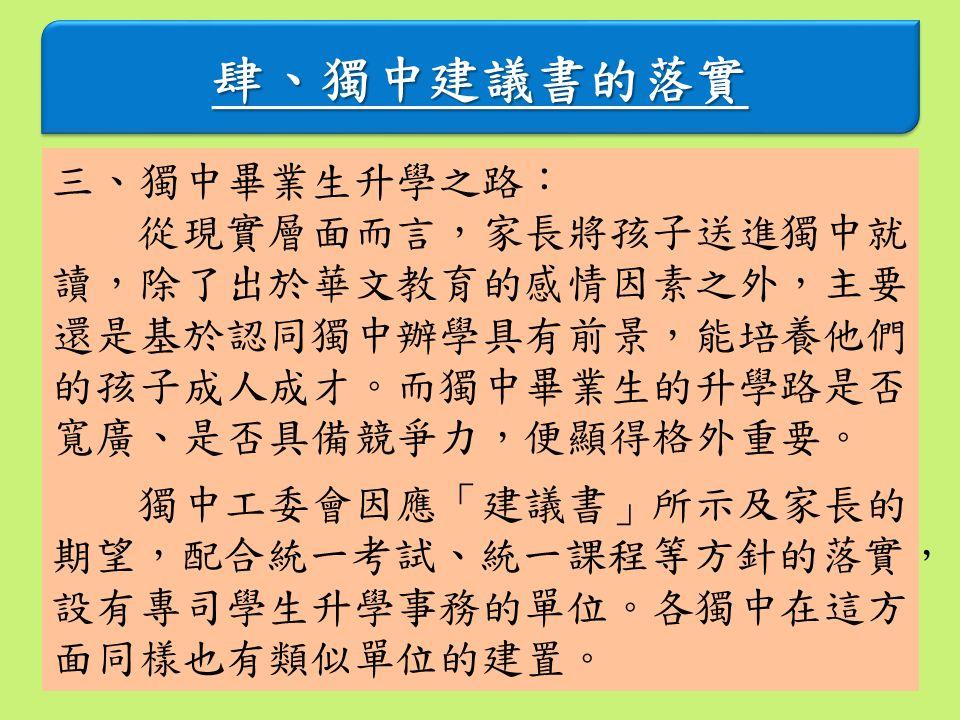 肆、獨中建議書的落實肆、獨中建議書的落實 三、獨中畢業生升學之路: 從現實層面而言,家長將孩子送進獨中就 讀,除了出於華文教育的感情因素之外,主要 還是基於認同獨中辦學具有前景,能培養他們 的孩子成人成才。而獨中畢業生的升學路是否 寬廣、是否具備競爭力,便顯得格外重要。 獨中工委會因應「建議書」所示及家長的 期望,配合統一考試、統一課程等方針的落實, 設有專司學生升學事務的單位。各獨中在這方 面同樣也有類似單位的建置。