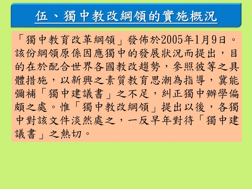 伍、獨中教改綱領的實施概況 「獨中教育改革綱領」發佈於2005年1月9日。 該份綱領原係因應獨中的發展狀況而提出,目 的在於配合世界各國教改趨勢,參照彼等之具 體措施,以新興之素質教育思潮為指導,冀能 彌補「獨中建議書」之不足,糾正獨中辦學偏 頗之處。惟「獨中教改綱領」提出以後,各獨 中對該文件淡然處之,一反早年對待「獨中建 議書」之熱切。