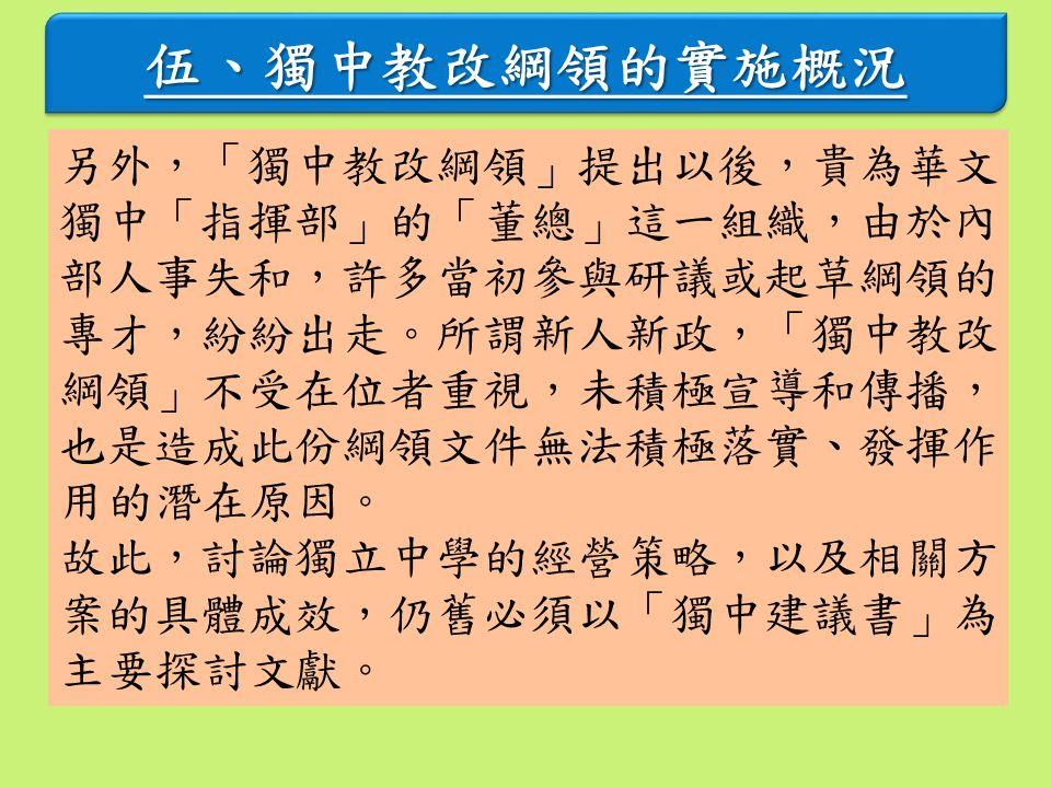 伍、獨中教改綱領的實施概況 另外,「獨中教改綱領」提出以後,貴為華文 獨中「指揮部」的「董總」這一組織,由於內 部人事失和,許多當初參與研議或起草綱領的 專才,紛紛出走。所謂新人新政,「獨中教改 綱領」不受在位者重視,未積極宣導和傳播, 也是造成此份綱領文件無法積極落實、發揮作 用的潛在原因。 故此,討論獨立中學的經營策略,以及相關方 案的具體成效,仍舊必須以「獨中建議書」為 主要探討文獻。