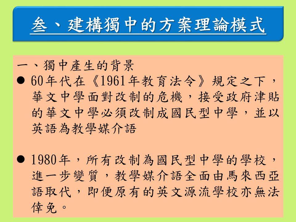 叁、建構獨中的方案理論模式叁、建構獨中的方案理論模式 一、獨中產生的背景 60年代在《1961年教育法令》規定之下, 華文中學面對改制的危機,接受政府津貼 的華文中學必須改制成國民型中學,並以 英語為教學媒介語 1980年,所有改制為國民型中學的學校, 進一步變質,教學媒介語全面由馬來西亞 語取代,即便原有的英文源流學校亦無法 倖免。