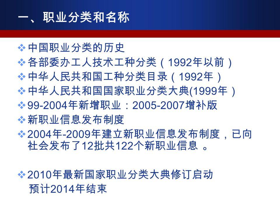  中国职业分类的历史  各部委办工人技术工种分类( 1992 年以前)  中华人民共和国工种分类目录( 1992 年)  中华人民共和国国家职业分类大典 (1999 年)  99-2004 年新增职业: 2005-2007 增补版  新职业信息发布制度  2004 年 -2009 年建立新职业信息发布制度,已向 社会发布了 12 批共 122 个新职业信息 。  2010 年最新国家职业分类大典修订启动 预计 2014 年结束 一、职业分类和名称