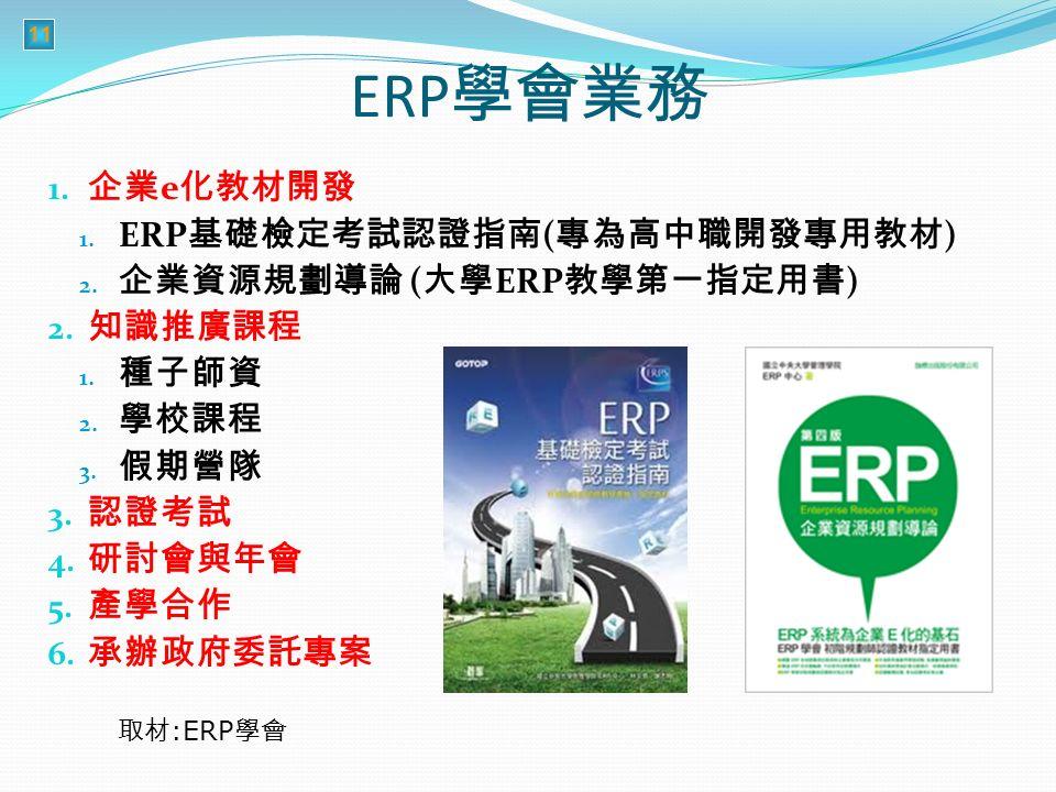 11 ERP 學會業務 1. 企業 e 化教材開發 1. ERP 基礎檢定考試認證指南 ( 專為高中職開發專用教材 ) 2.
