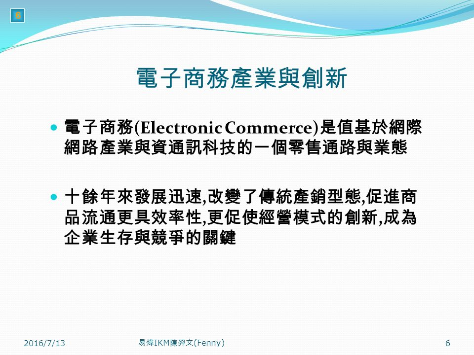 6 電子商務產業與創新 電子商務 (Electronic Commerce) 是值基於網際 網路產業與資通訊科技的一個零售通路與業態 十餘年來發展迅速, 改變了傳統產銷型態, 促進商 品流通更具效率性, 更促使經營模式的創新, 成為 企業生存與競爭的關鍵 2016/7/13 易煒 IKM 陳羿文 (Fenny) 6