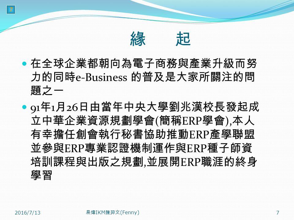 7 緣 起 在全球企業都朝向為電子商務與產業升級而努 力的同時 e-Business 的普及是大家所關注的問 題之一 91 年 1 月 26 日由當年中央大學劉兆漢校長發起成 立中華企業資源規劃學會 ( 簡稱 ERP 學會 ), 本人 有幸擔任創會執行秘書協助推動 ERP 產學聯盟 並參與 ERP 專業認證機制運作與 ERP 種子師資 培訓課程與出版之規劃, 並展開 ERP 職涯的終身 學習 2016/7/13 易煒 IKM 陳羿文 (Fenny) 7