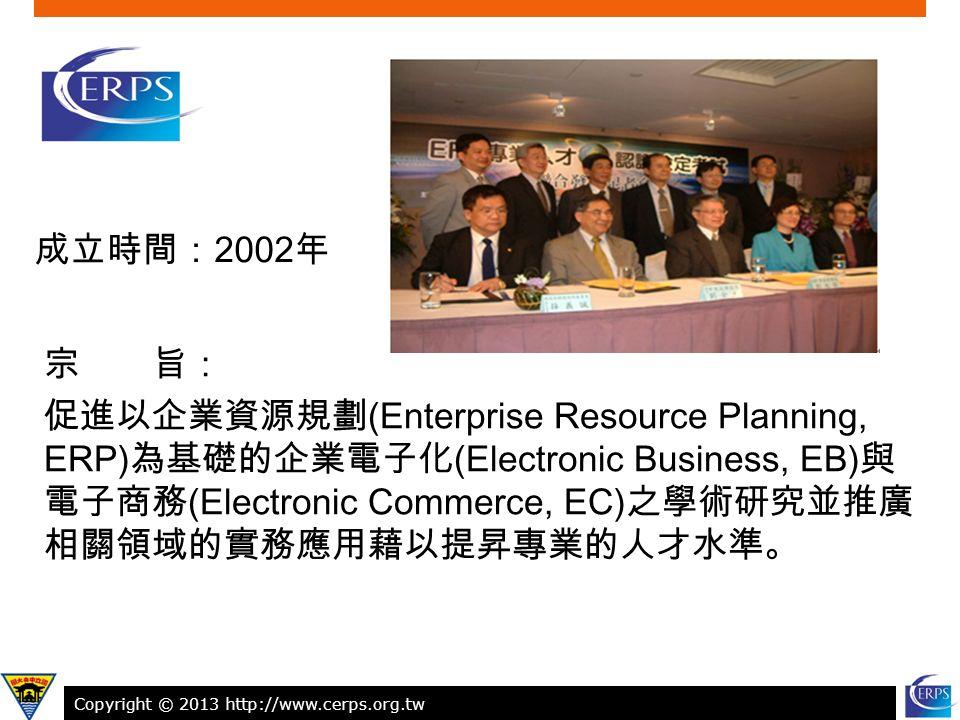 Copyright © 2013 http://www.cerps.org.tw 9 成立時間: 2002 年 宗 旨: 促進以企業資源規劃 (Enterprise Resource Planning, ERP) 為基礎的企業電子化 (Electronic Business, EB) 與 電子商務 (Electronic Commerce, EC) 之學術研究並推廣 相關領域的實務應用藉以提昇專業的人才水準。