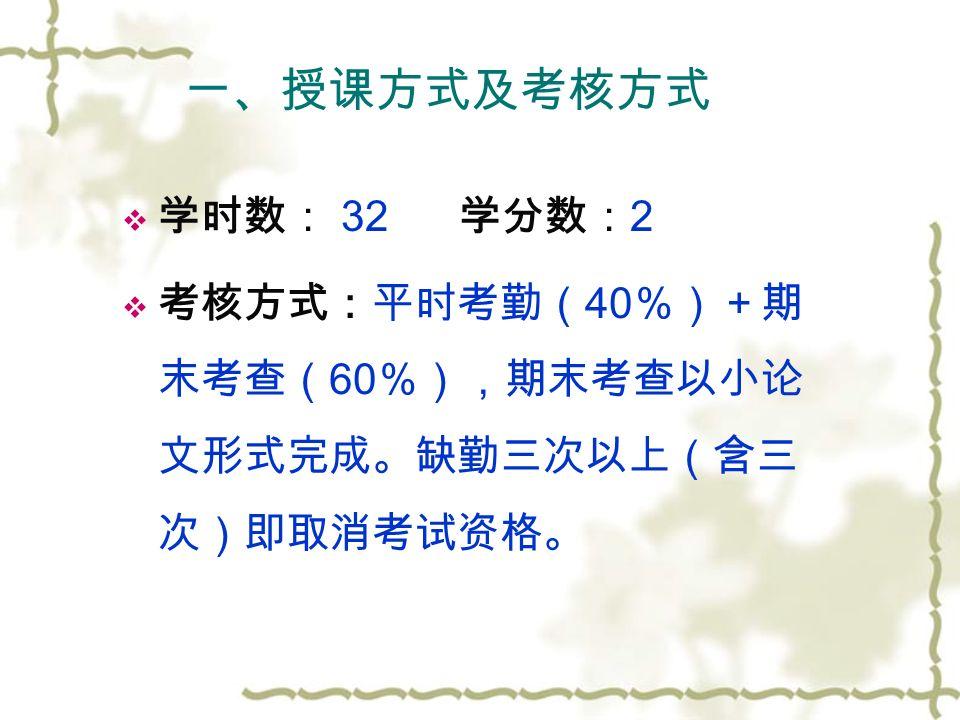 一、授课方式及考核方式  学时数: 32 学分数: 2  考核方式:平时考勤( 40 %)+期 末考查( 60 %),期末考查以小论 文形式完成。缺勤三次以上(含三 次)即取消考试资格。