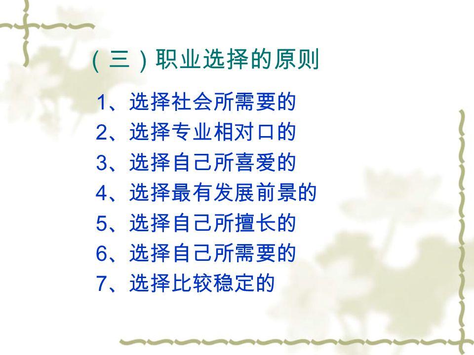 (三)职业选择的原则 1 、选择社会所需要的 2 、选择专业相对口的 3 、选择自己所喜爱的 4 、选择最有发展前景的 5 、选择自己所擅长的 6 、选择自己所需要的 7 、选择比较稳定的
