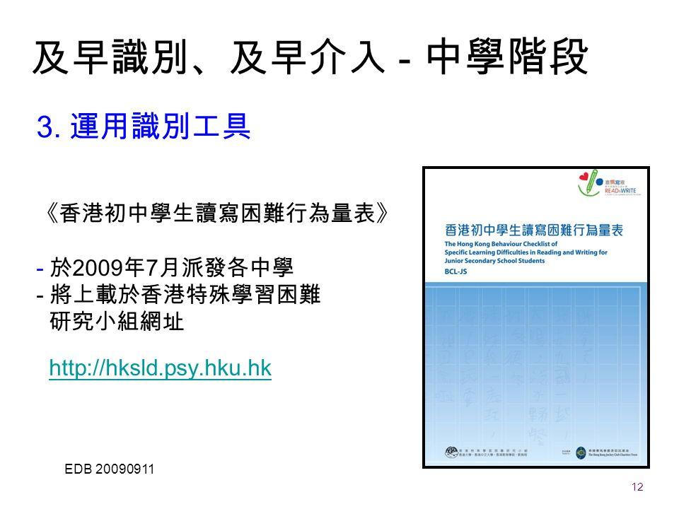 12 EDB 20090911 《香港初中學生讀寫困難行為量表》 - 於 2009 年 7 月派發各中學 - 將上載於香港特殊學習困難 研究小組網址 http://hksld.psy.hku.hkhttp://hksld.psy.hku.hk 3.