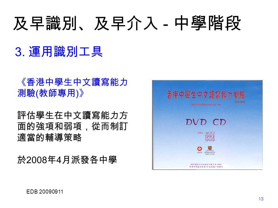13 EDB 20090911 《香港中學生中文讀寫能力 測驗 ( 教師專用 ) 》 評估學生在中文讀寫能力方 面的強項和弱項,從而制訂 適當的輔導策略 於 2008 年 4 月派發各中學 及早識別、及早介入 - 中學階段 3.