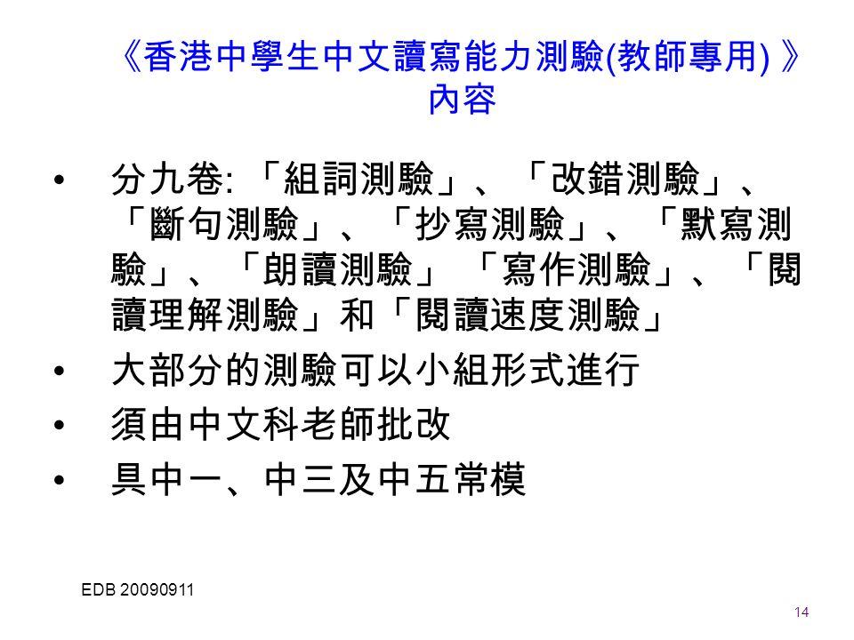 14 EDB 20090911 《香港中學生中文讀寫能力測驗 ( 教師專用 ) 》 內容 分九卷 : 「組詞測驗」、「改錯測驗」、 「斷句測驗」、「抄寫測驗」、「默寫測 驗」、「朗讀測驗」 「寫作測驗」、「閱 讀理解測驗」和「閱讀速度測驗」 大部分的測驗可以小組形式進行 須由中文科老師批改 具中一、中三及中五常模