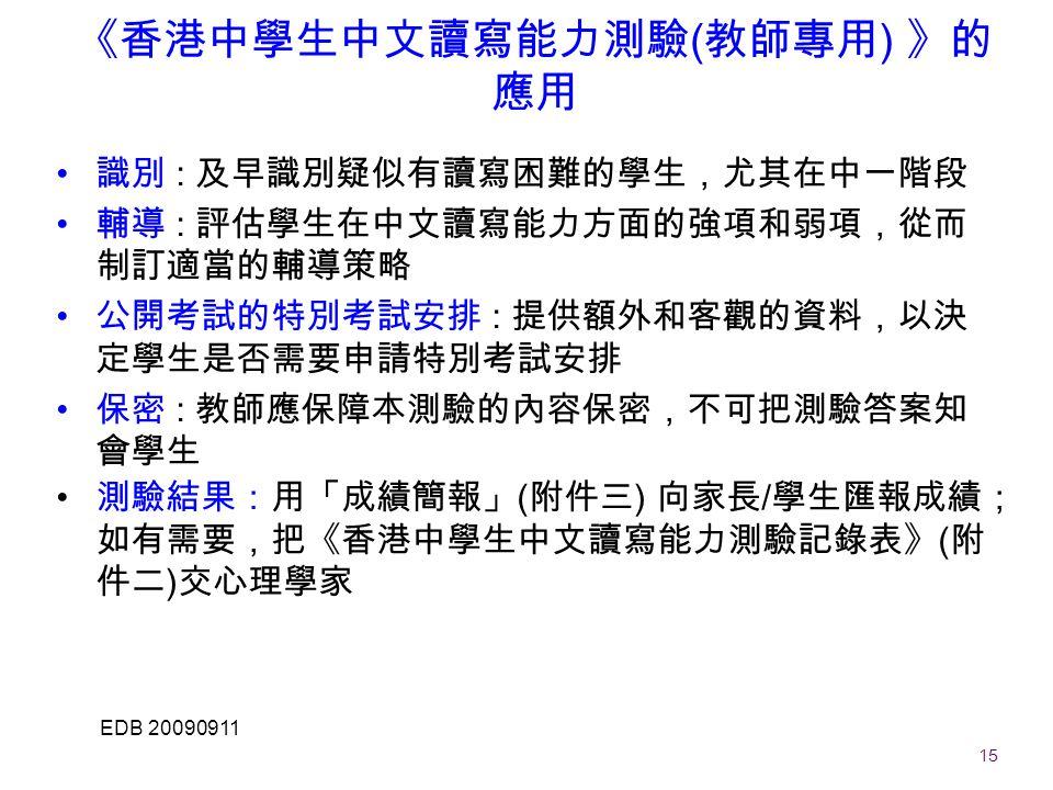 15 EDB 20090911 《香港中學生中文讀寫能力測驗 ( 教師專用 ) 》的 應用 識別 : 及早識別疑似有讀寫困難的學生,尤其在中一階段 輔導 : 評估學生在中文讀寫能力方面的強項和弱項,從而 制訂適當的輔導策略 公開考試的特別考試安排 : 提供額外和客觀的資料,以決 定學生是否需要申請特別考試安排 保密 : 教師應保障本測驗的內容保密,不可把測驗答案知 會學生 測驗結果:用「成績簡報」 ( 附件三 ) 向家長 / 學生匯報成績; 如有需要,把《香港中學生中文讀寫能力測驗記錄表》 ( 附 件二 ) 交心理學家