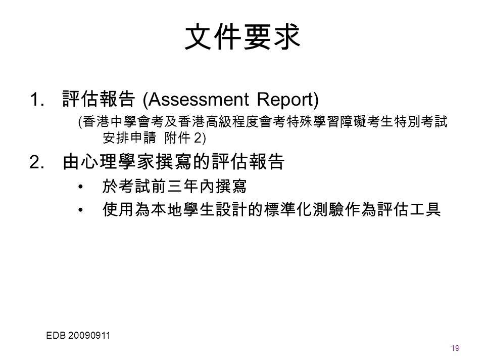 19 EDB 20090911 文件要求 1. 評估報告 (Assessment Report) ( 香港中學會考及香港高級程度會考特殊學習障礙考生特別考試 安排申請 附件 2) 2.