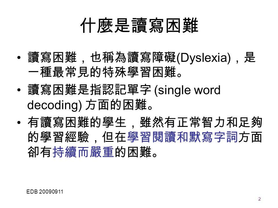 2 EDB 20090911 讀寫困難,也稱為讀寫障礙 (Dyslexia) ,是 一種最常見的特殊學習困難。 讀寫困難是指認記單字 (single word decoding) 方面的困難。 有讀寫困難的學生,雖然有正常智力和足夠 的學習經驗,但在學習閱讀和默寫字詞方面 卻有持續而嚴重的困難。 什麼是讀寫困難