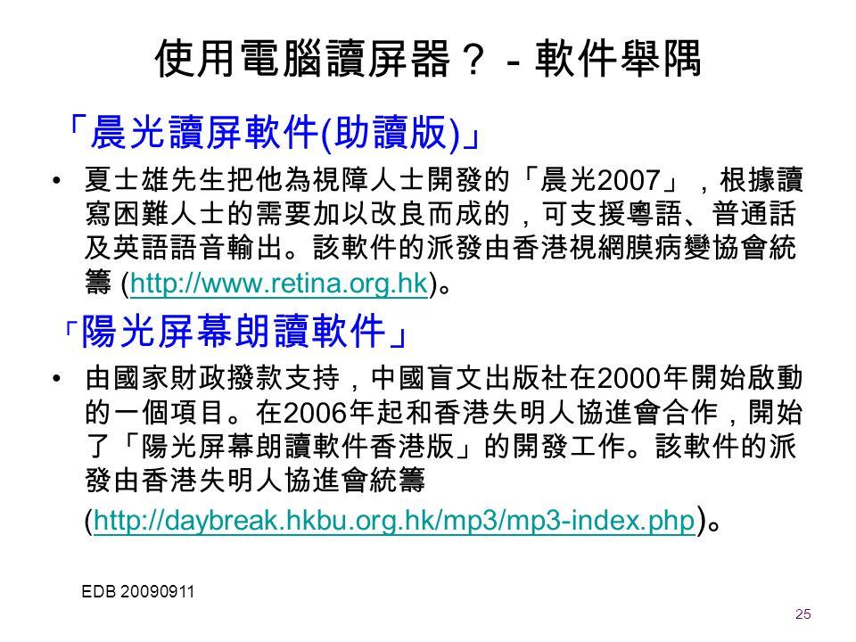 25 EDB 20090911 「晨光讀屏軟件 ( 助讀版 ) 」 夏士雄先生把他為視障人士開發的「晨光 2007 」,根據讀 寫困難人士的需要加以改良而成的,可支援粵語、普通話 及英語語音輸出。該軟件的派發由香港視網膜病變協會統 籌 (http://www.retina.org.hk) 。http://www.retina.org.hk 「 陽光屏幕朗讀軟件」 由國家財政撥款支持,中國盲文出版社在 2000 年開始啟動 的一個項目。在 2006 年起和香港失明人協進會合作,開始 了「陽光屏幕朗讀軟件香港版」的開發工作。該軟件的派 發由香港失明人協進會統籌 (http://daybreak.hkbu.org.hk/mp3/mp3-index.php ) 。http://daybreak.hkbu.org.hk/mp3/mp3-index.php 使用電腦讀屏器? - 軟件舉隅